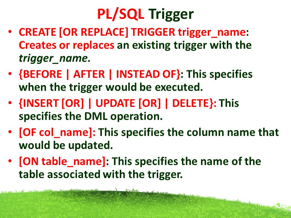 PL/SQL Trigger CREATE [OR REPLACE] TRIGGER trigger_name: Creates or replaces an existing trigger with the trigger_name.